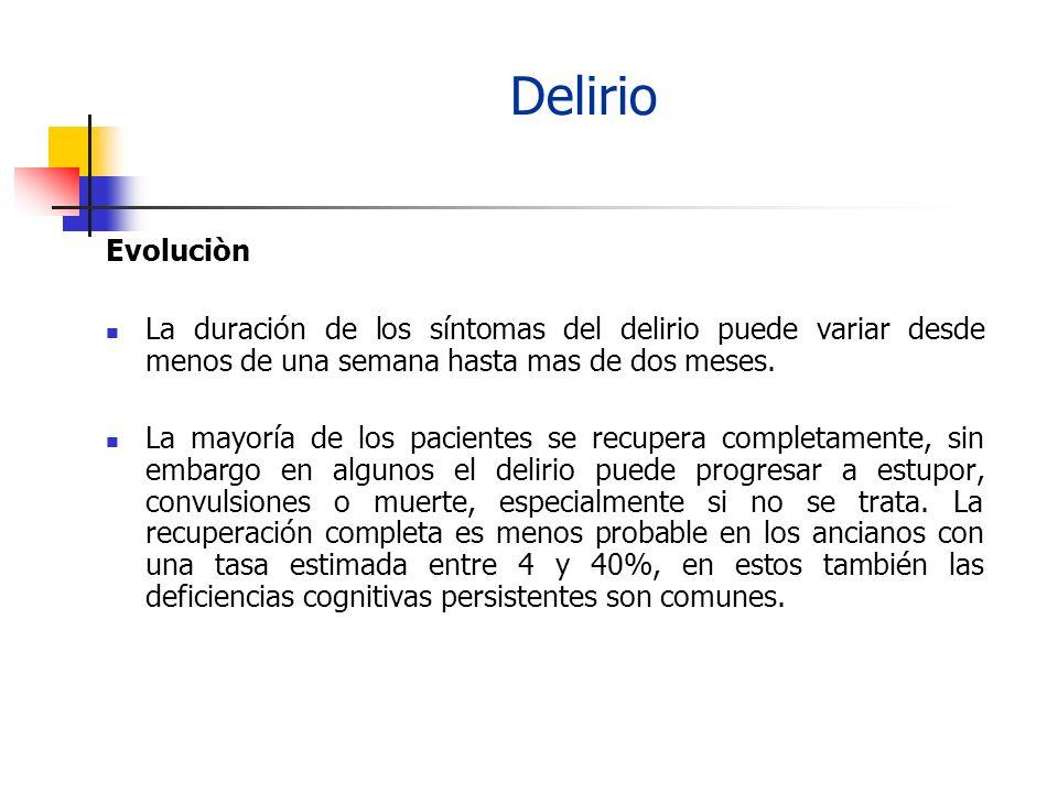 Delirio Evoluciòn La duración de los síntomas del delirio puede variar desde menos de una semana hasta mas de dos meses. La mayoría de los pacientes s