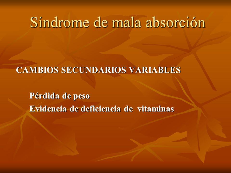 Síndrome de mala absorción Síndrome de mala absorción CAMBIOS SECUNDARIOS VARIABLES Pérdida de peso Pérdida de peso Evidencia de deficiencia de vitami