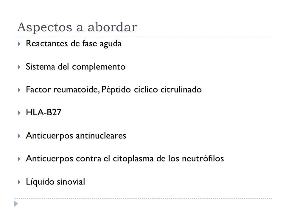 Aspectos a abordar Reactantes de fase aguda Sistema del complemento Factor reumatoide, Péptido cíclico citrulinado HLA-B27 Anticuerpos antinucleares A