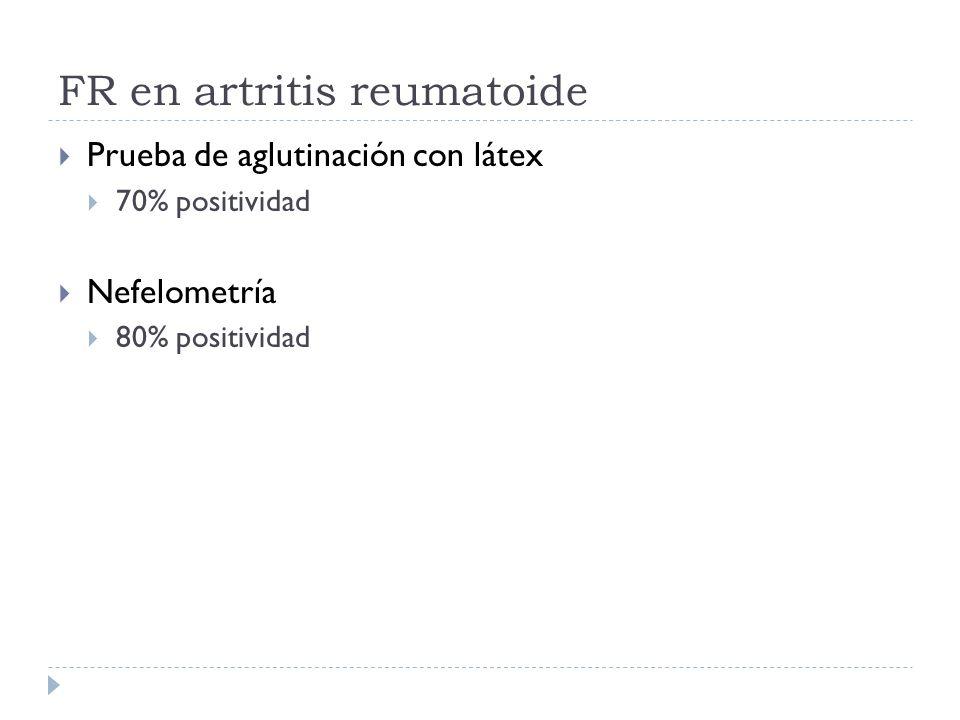 FR en artritis reumatoide Prueba de aglutinación con látex 70% positividad Nefelometría 80% positividad