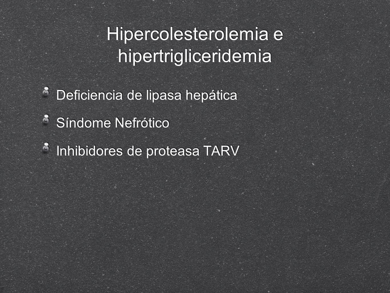 Hipercolesterolemia e hipertrigliceridemia Deficiencia de lipasa hepática Síndome Nefrótico Inhibidores de proteasa TARV Deficiencia de lipasa hepátic