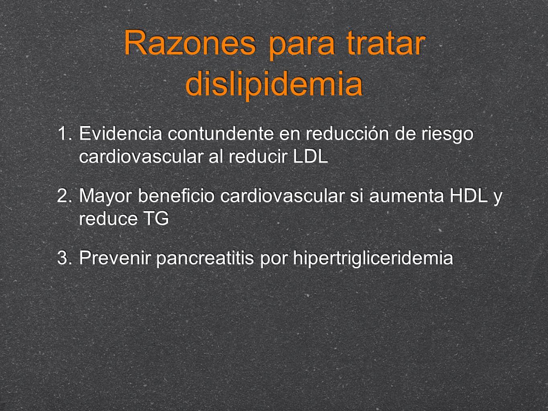 Razones para tratar dislipidemia 1. Evidencia contundente en reducción de riesgo cardiovascular al reducir LDL 2. Mayor beneficio cardiovascular si au