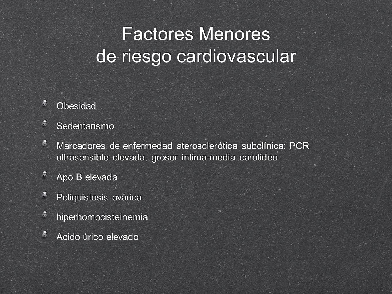 Factores Menores de riesgo cardiovascular Obesidad Sedentarismo Marcadores de enfermedad aterosclerótica subclínica: PCR ultrasensible elevada, grosor