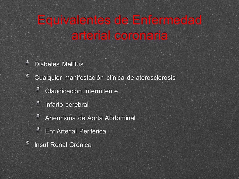 Equivalentes de Enfermedad arterial coronaria Diabetes Mellitus Cualquier manifestación clínica de aterosclerosis Claudicación intermitente Infarto ce