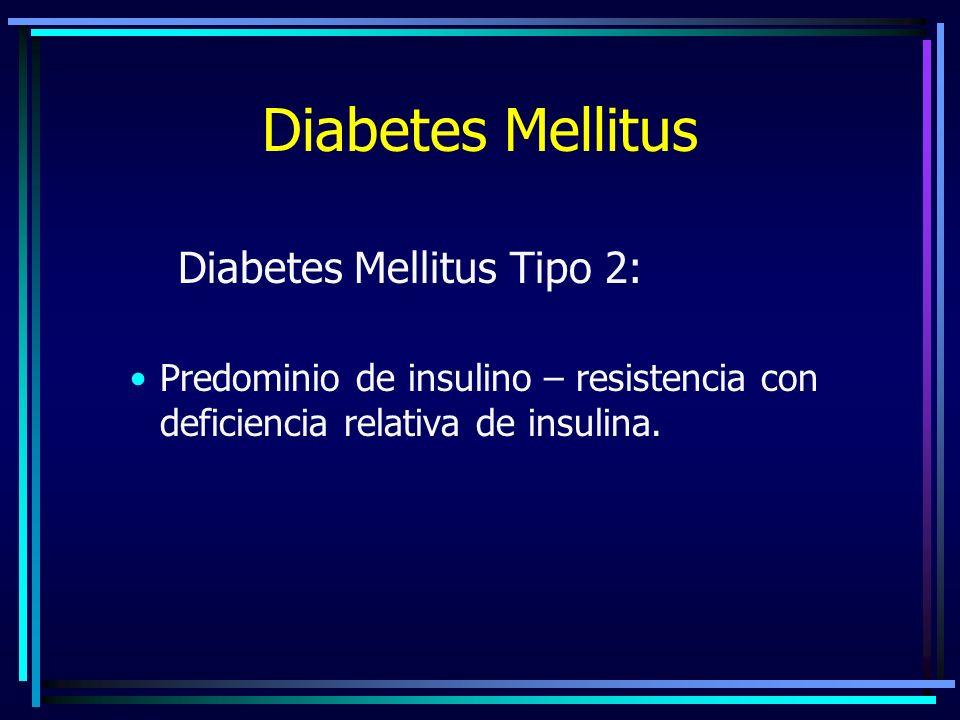 Diabetes Mellitus Diabetes Mellitus Tipo 2: Predominio de insulino – resistencia con deficiencia relativa de insulina.