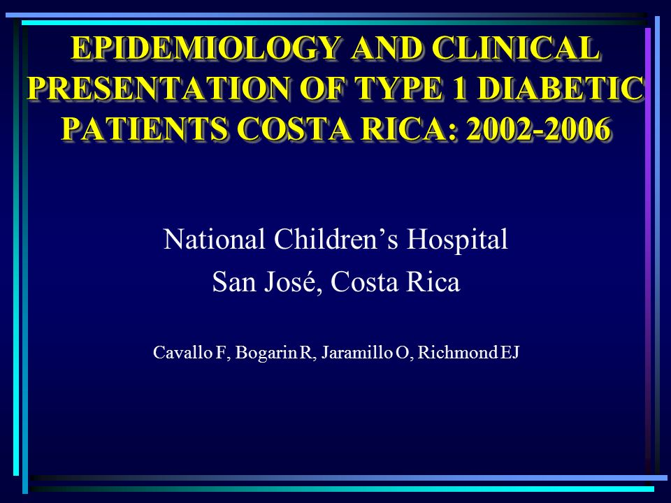 EPIDEMIOLOGY AND CLINICAL PRESENTATION OF TYPE 1 DIABETIC PATIENTS COSTA RICA: 2002-2006 National Childrens Hospital San José, Costa Rica Cavallo F, B