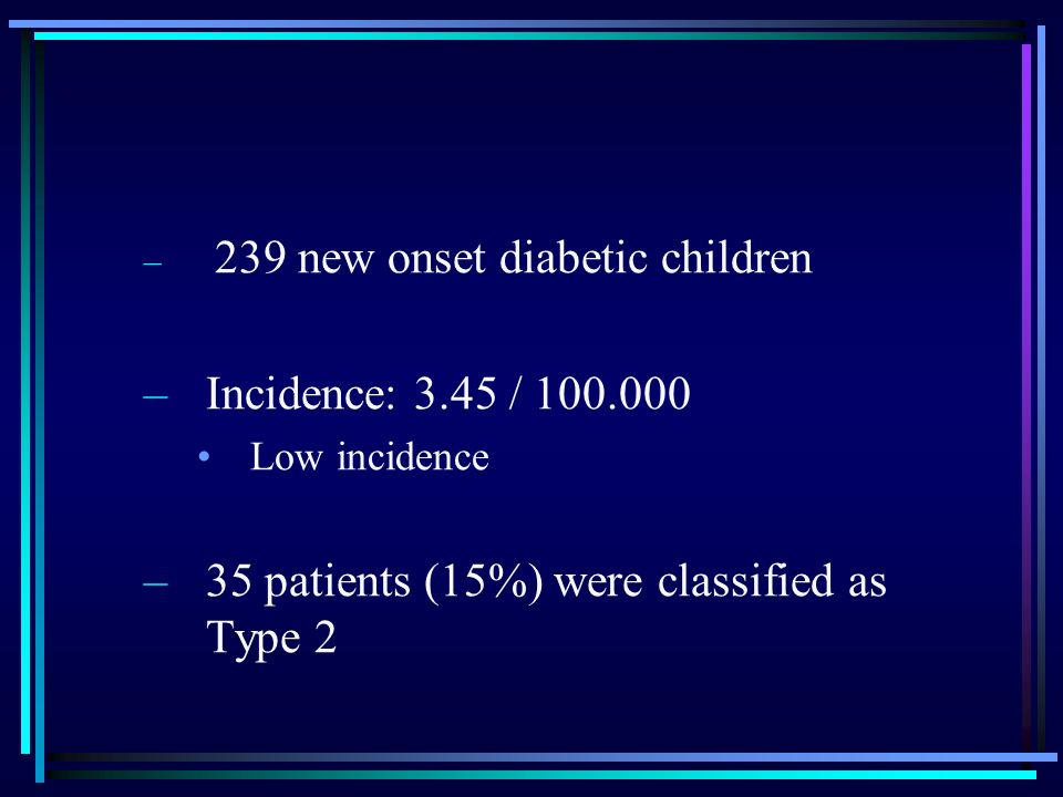 – 239 new onset diabetic children –Incidence: 3.45 / 100.000 Low incidence –35 patients (15%) were classified as Type 2