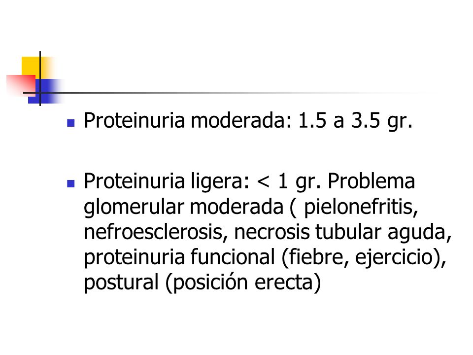 Proteinuria moderada: 1.5 a 3.5 gr. Proteinuria ligera: < 1 gr. Problema glomerular moderada ( pielonefritis, nefroesclerosis, necrosis tubular aguda,
