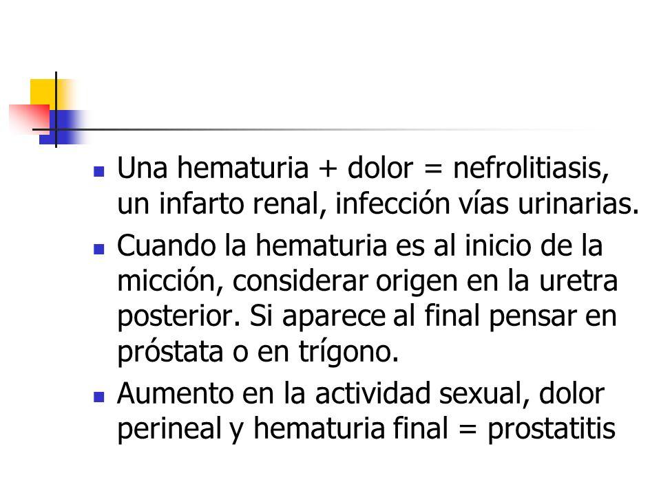 Una hematuria + dolor = nefrolitiasis, un infarto renal, infección vías urinarias. Cuando la hematuria es al inicio de la micción, considerar origen e
