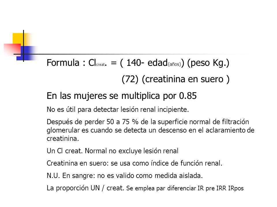 Formula : Cl creat. = ( 140- edad (años) ) (peso Kg.) (72) (creatinina en suero ) En las mujeres se multiplica por 0.85 No es útil para detectar lesió
