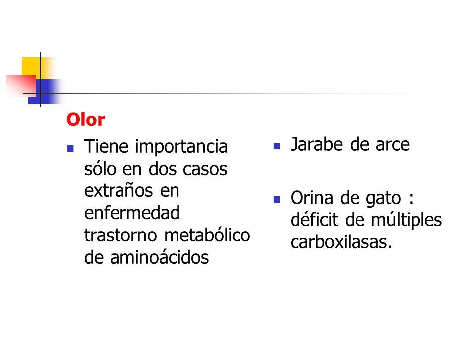Olor Tiene importancia sólo en dos casos extraños en enfermedad trastorno metabólico de aminoácidos Jarabe de arce Orina de gato : déficit de múltiple