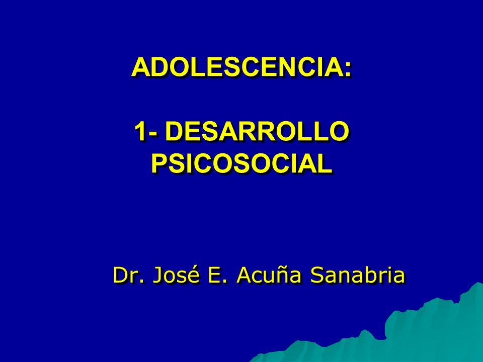 ADOLESCENCIA: 1- DESARROLLO PSICOSOCIAL Dr. José E. Acuña Sanabria