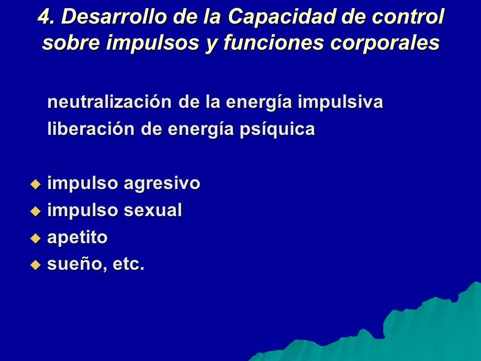 4. Desarrollo de la Capacidad de control sobre impulsos y funciones corporales neutralización de la energía impulsiva liberación de energía psíquica i