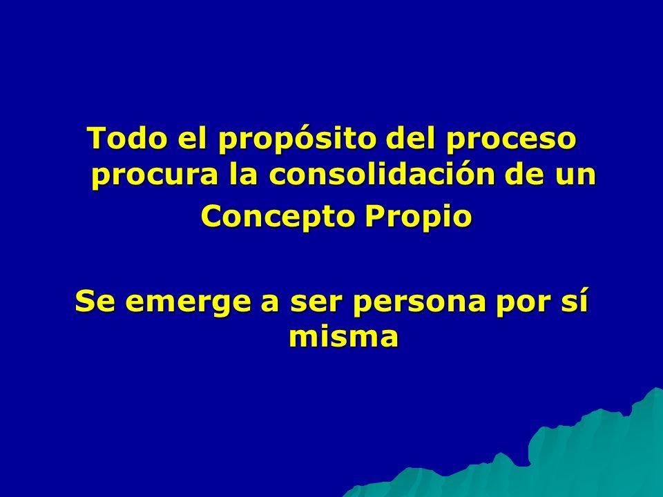 Todo el propósito del proceso procura la consolidación de un Concepto Propio Concepto Propio Se emerge a ser persona por sí misma