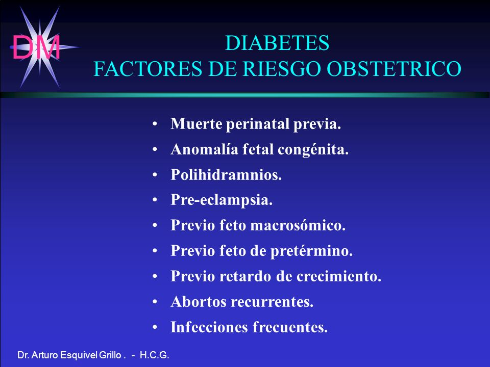 DM Dr. Arturo Esquivel Grillo. - H.C.G. DIABETES FACTORES DE RIESGO OBSTETRICO Muerte perinatal previa. Anomalía fetal congénita. Polihidramnios. Pre-