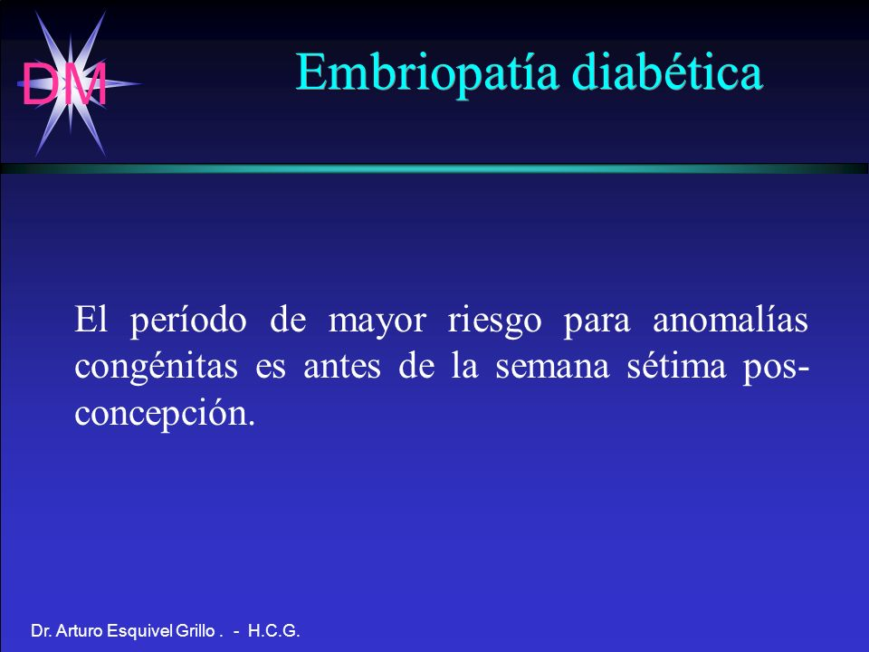DM Dr. Arturo Esquivel Grillo. - H.C.G. El período de mayor riesgo para anomalías congénitas es antes de la semana sétima pos- concepción. Embriopatía