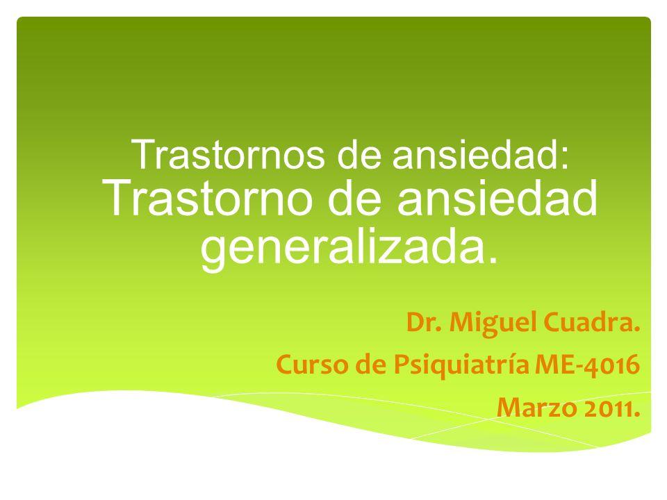 Trastornos de ansiedad: Trastorno de ansiedad generalizada. Dr. Miguel Cuadra. Curso de Psiquiatría ME-4016 Marzo 2011.