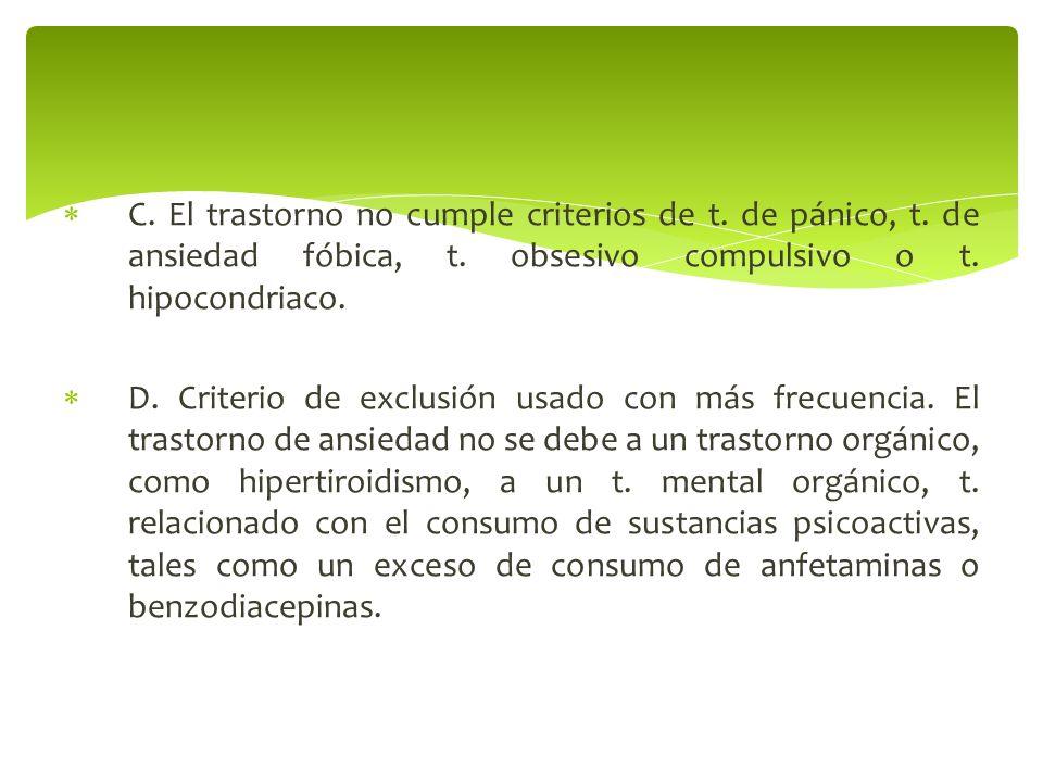 C. El trastorno no cumple criterios de t. de pánico, t. de ansiedad fóbica, t. obsesivo compulsivo o t. hipocondriaco. D. Criterio de exclusión usado