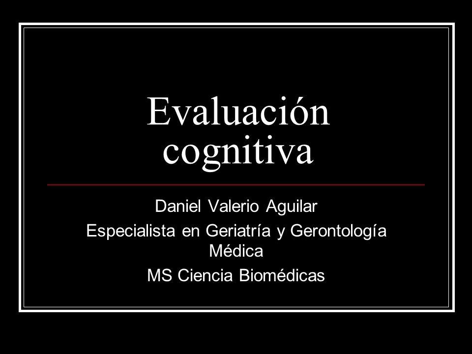 Evaluación cognitiva Daniel Valerio Aguilar Especialista en Geriatría y Gerontología Médica MS Ciencia Biomédicas