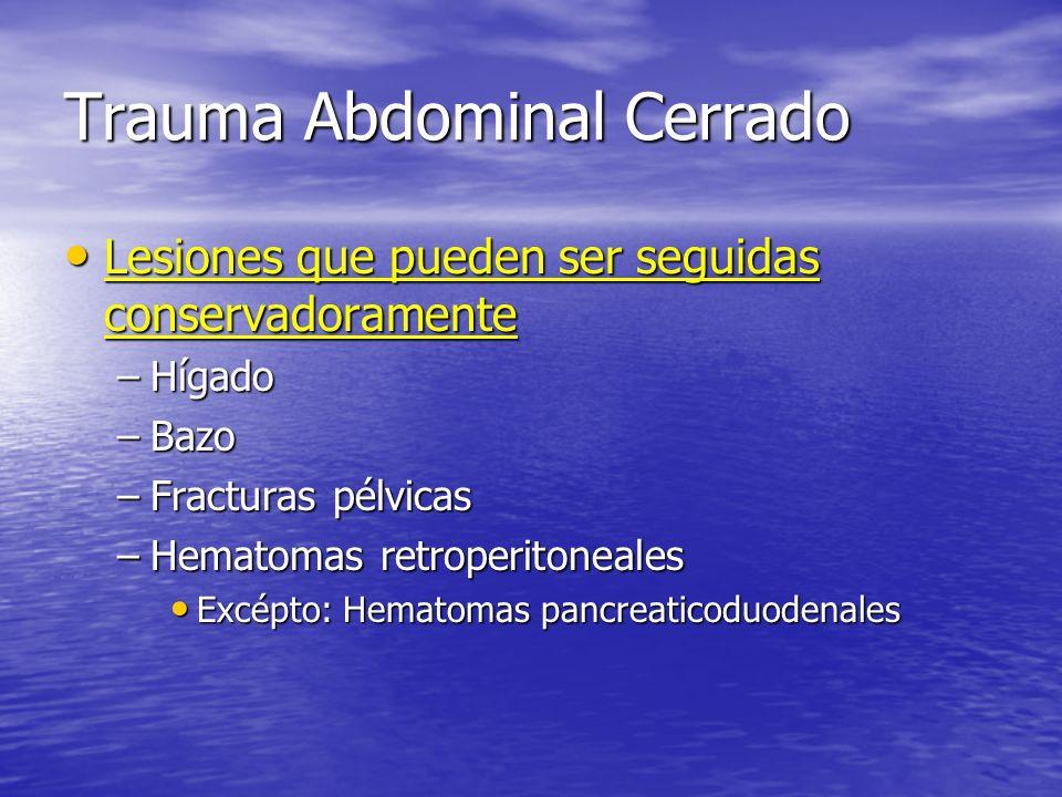 Trauma Abdominal Cerrado Lesiones que pueden ser seguidas conservadoramente Lesiones que pueden ser seguidas conservadoramente –Hígado –Bazo –Fracturas pélvicas –Hematomas retroperitoneales Excépto: Hematomas pancreaticoduodenales Excépto: Hematomas pancreaticoduodenales