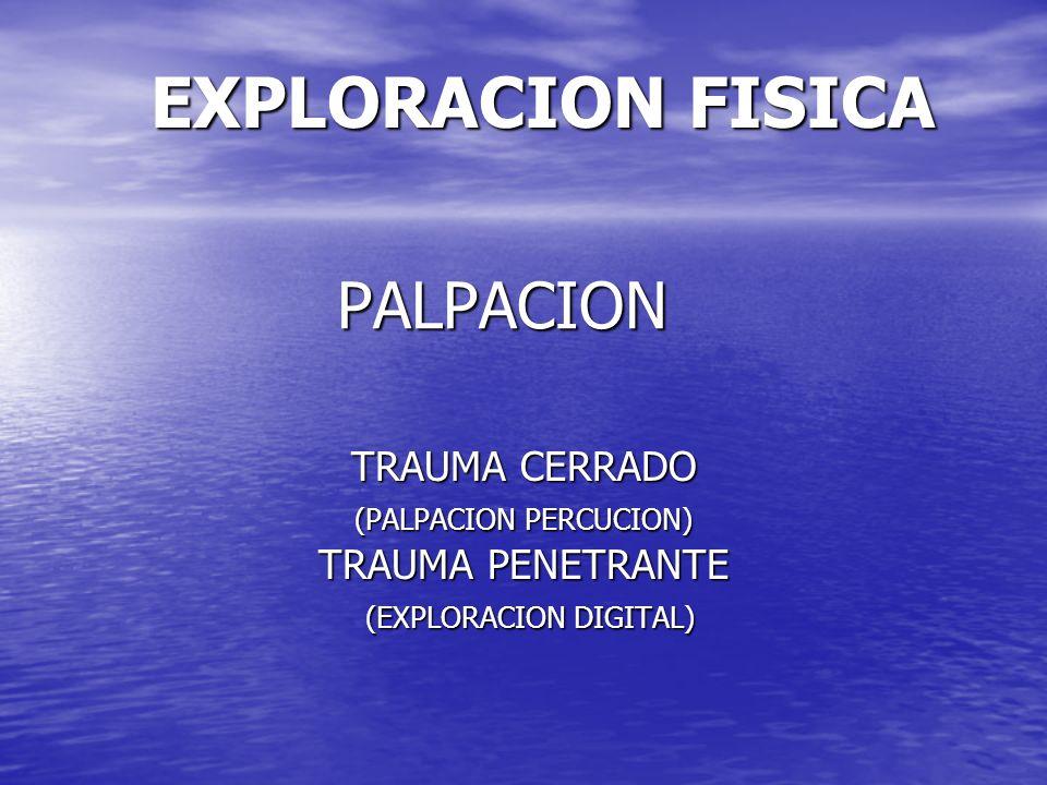 EXPLORACION FISICA PALPACION TRAUMA CERRADO (PALPACION PERCUCION) TRAUMA PENETRANTE (EXPLORACION DIGITAL) (EXPLORACION DIGITAL)