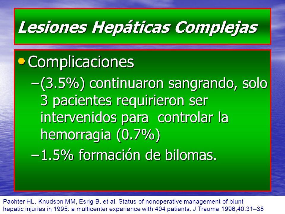 Lesiones Hepáticas Complejas Complicaciones Complicaciones –(3.5%) continuaron sangrando, solo 3 pacientes requirieron ser intervenidos para controlar la hemorragia (0.7%) –1.5% formación de bilomas.
