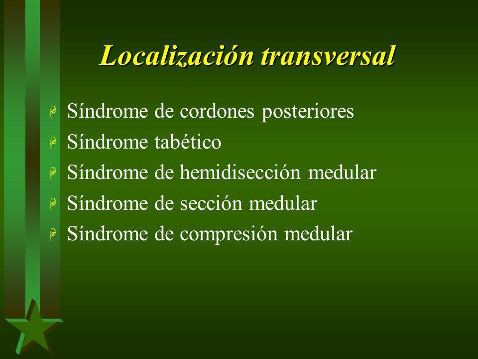 Localización transversal H Síndrome de cordones posteriores H Síndrome tabético H Síndrome de hemidisección medular H Síndrome de sección medular H Sí