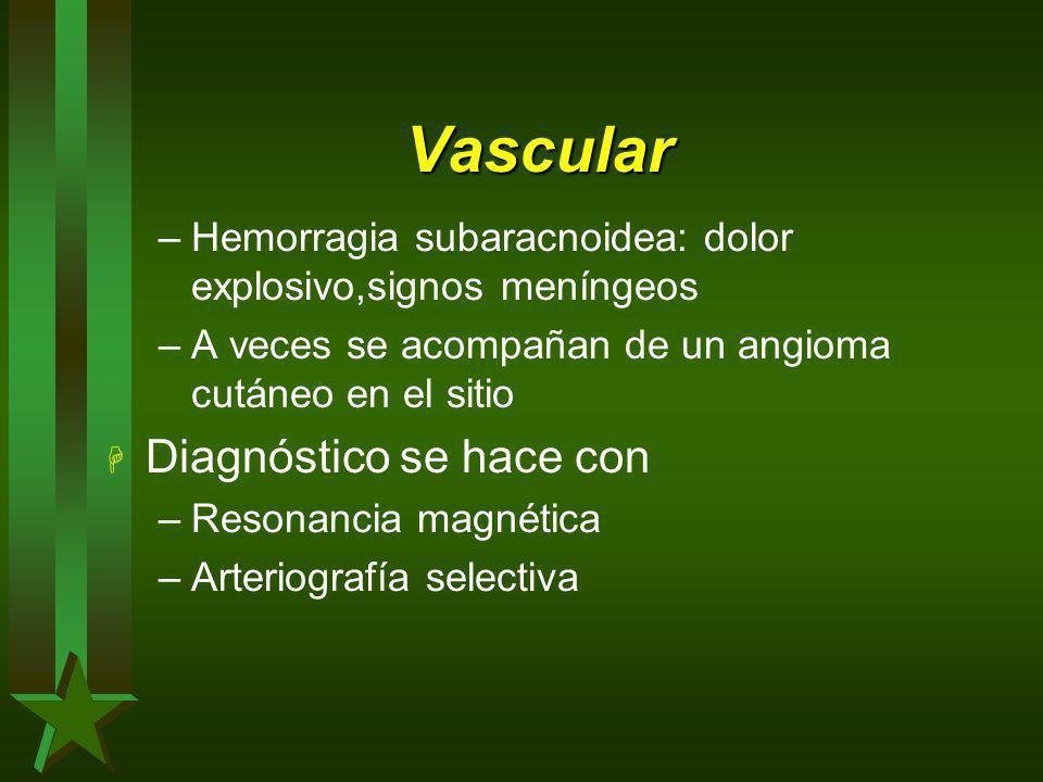 Vascular –Hemorragia subaracnoidea: dolor explosivo,signos meníngeos –A veces se acompañan de un angioma cutáneo en el sitio H Diagnóstico se hace con