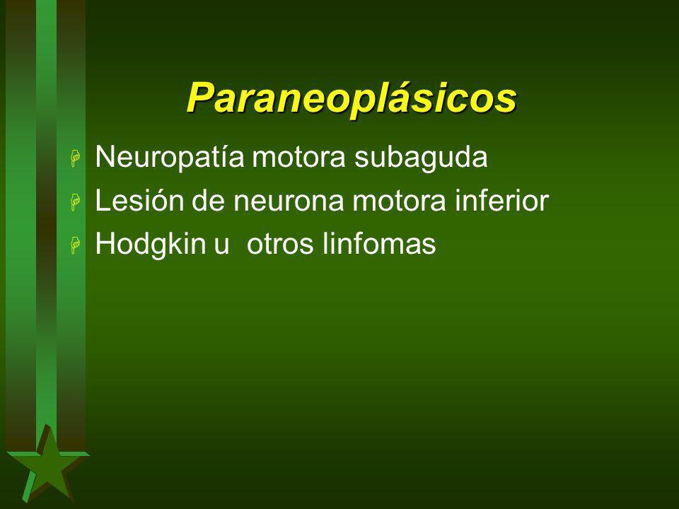 Paraneoplásicos H Neuropatía motora subaguda H Lesión de neurona motora inferior H Hodgkin u otros linfomas
