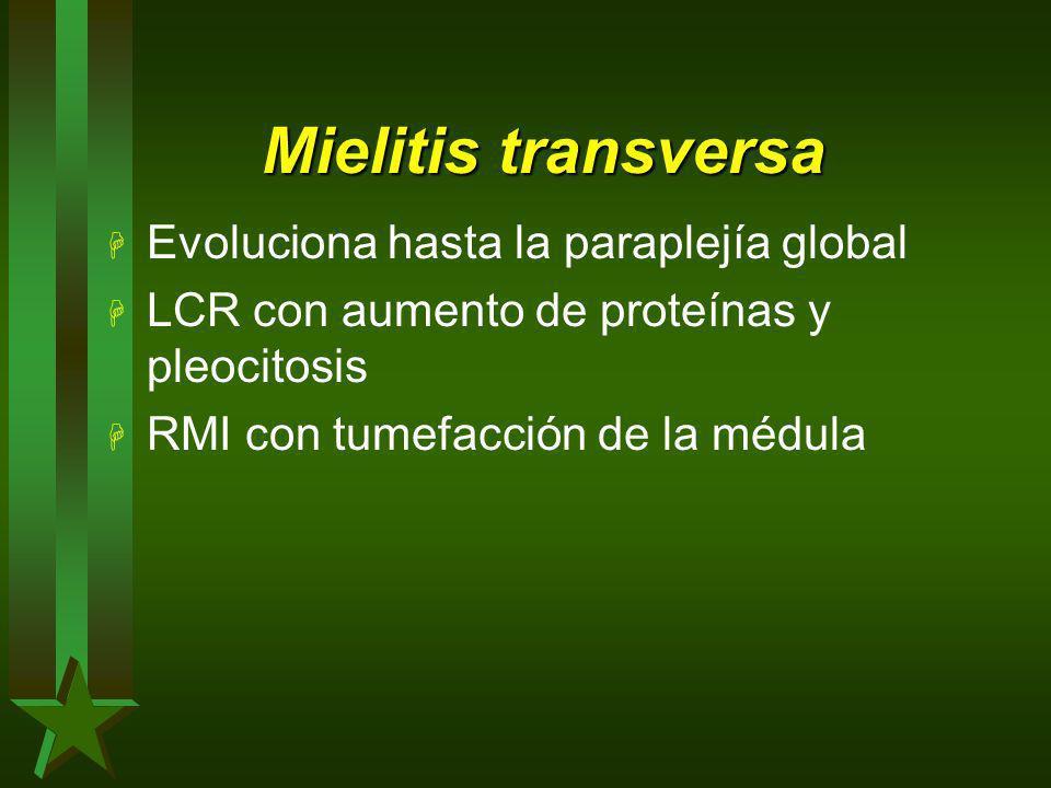 Mielitis transversa H Evoluciona hasta la paraplejía global H LCR con aumento de proteínas y pleocitosis H RMI con tumefacción de la médula