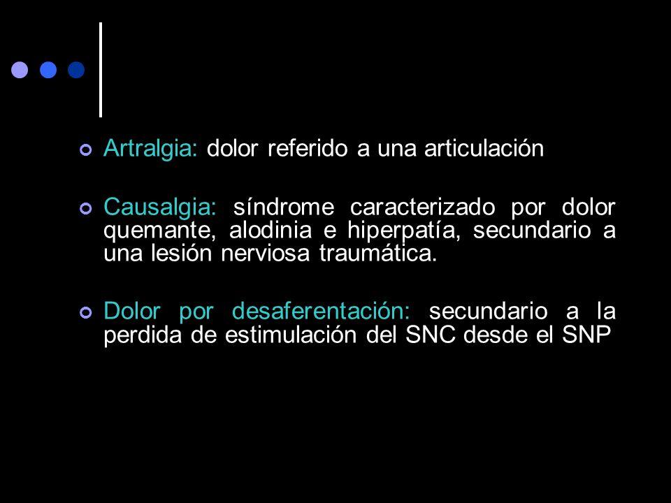 Artralgia: dolor referido a una articulación Causalgia: síndrome caracterizado por dolor quemante, alodinia e hiperpatía, secundario a una lesión nerv