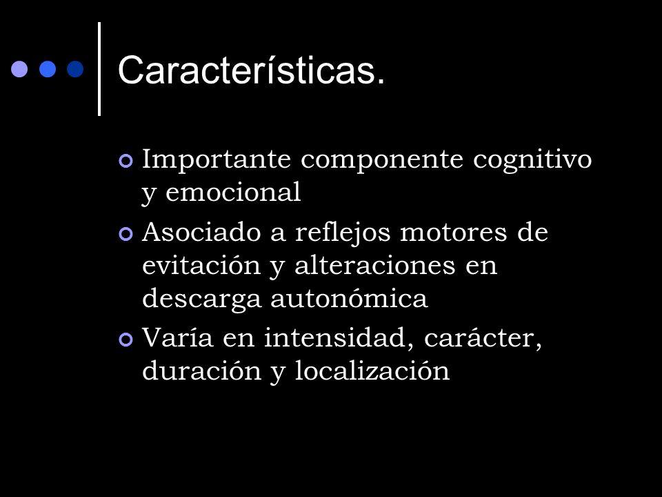 Características. Importante componente cognitivo y emocional Asociado a reflejos motores de evitación y alteraciones en descarga autonómica Varía en i