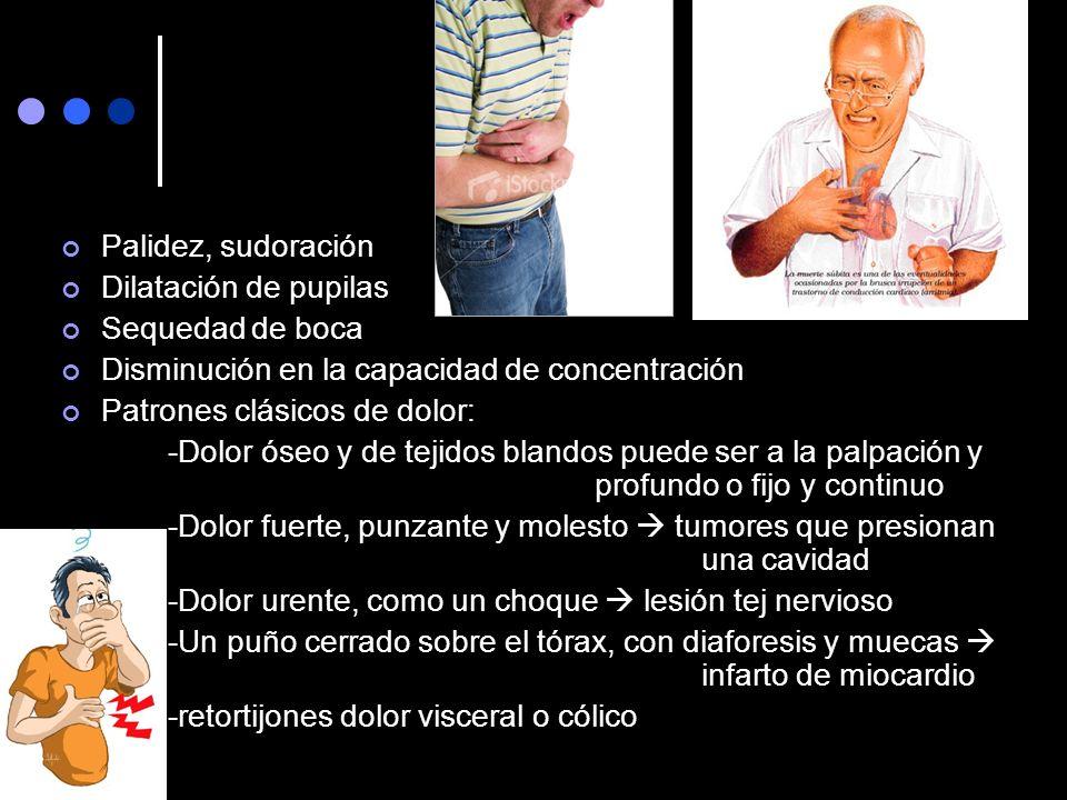 Palidez, sudoración Dilatación de pupilas Sequedad de boca Disminución en la capacidad de concentración Patrones clásicos de dolor: -Dolor óseo y de t