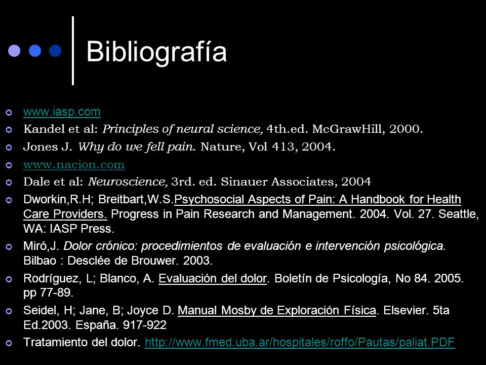 Bibliografía www.iasp.com Kandel et al: Principles of neural science, 4th.ed. McGrawHill, 2000. Jones J. Why do we fell pain. Nature, Vol 413, 2004. w