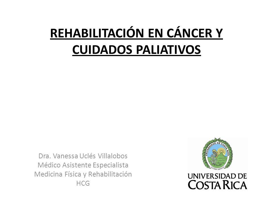 REHABILITACIÓN EN CÁNCER Y CUIDADOS PALIATIVOS Dra. Vanessa Uclés Villalobos Médico Asistente Especialista Medicina Física y Rehabilitación HCG