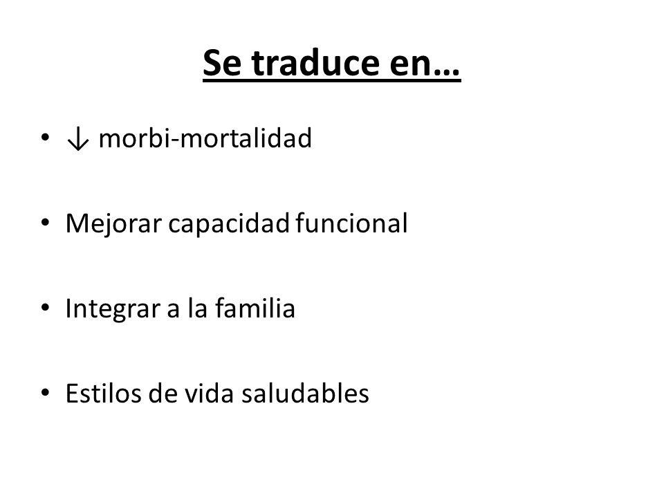 Se traduce en… morbi-mortalidad Mejorar capacidad funcional Integrar a la familia Estilos de vida saludables