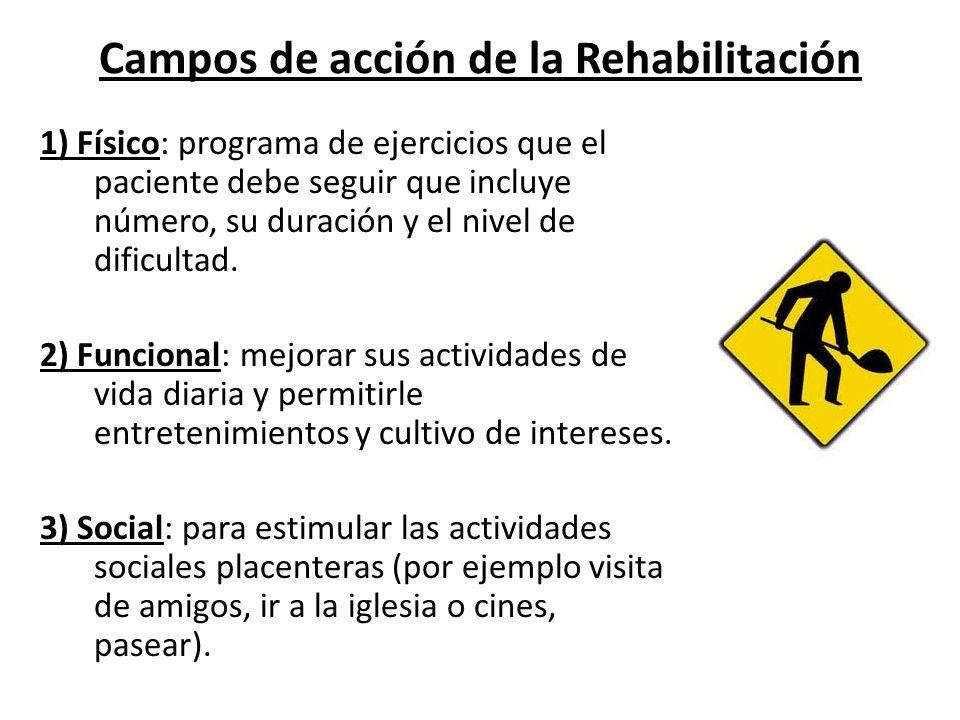 Campos de acción de la Rehabilitación 1) Físico: programa de ejercicios que el paciente debe seguir que incluye número, su duración y el nivel de difi