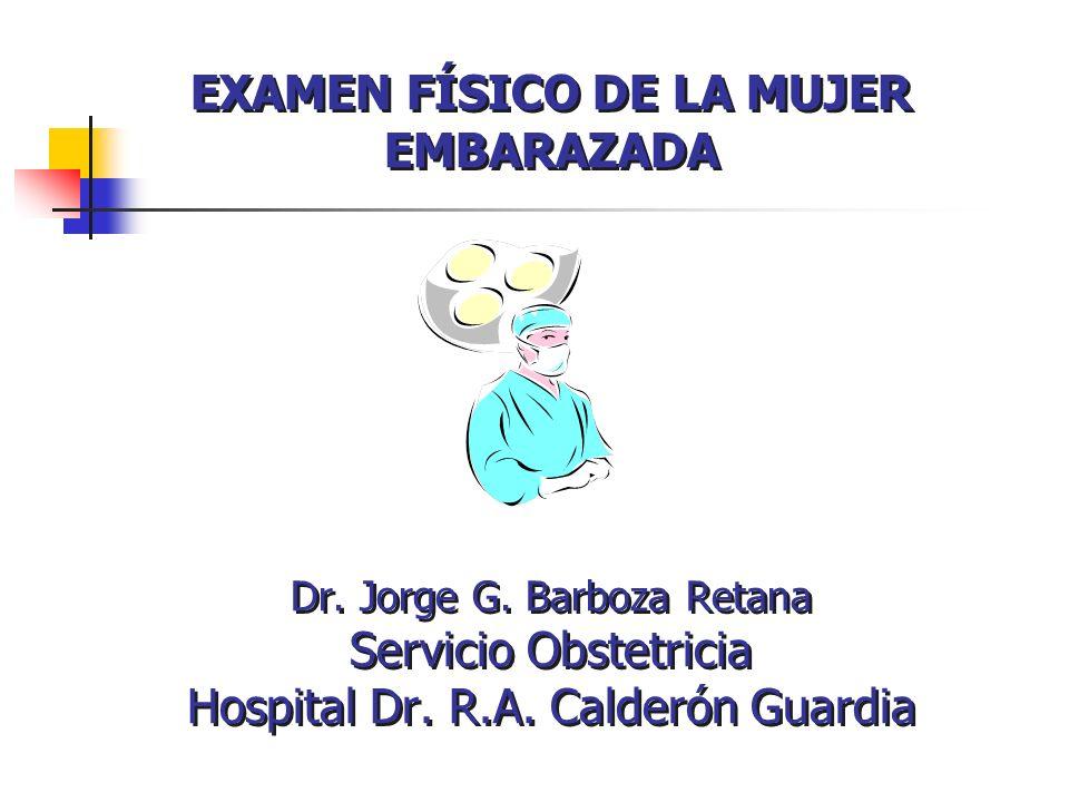 EXAMEN FÍSICO DE LA MUJER EMBARAZADA Dr. Jorge G. Barboza Retana Servicio Obstetricia Hospital Dr. R.A. Calderón Guardia