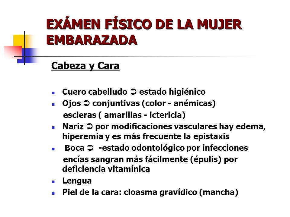 EXÁMEN FÍSICO DE LA MUJER EMBARAZADA Cabeza y Cara Cuero cabelludo estado higiénico Ojos conjuntivas (color - anémicas) escleras ( amarillas - icteric