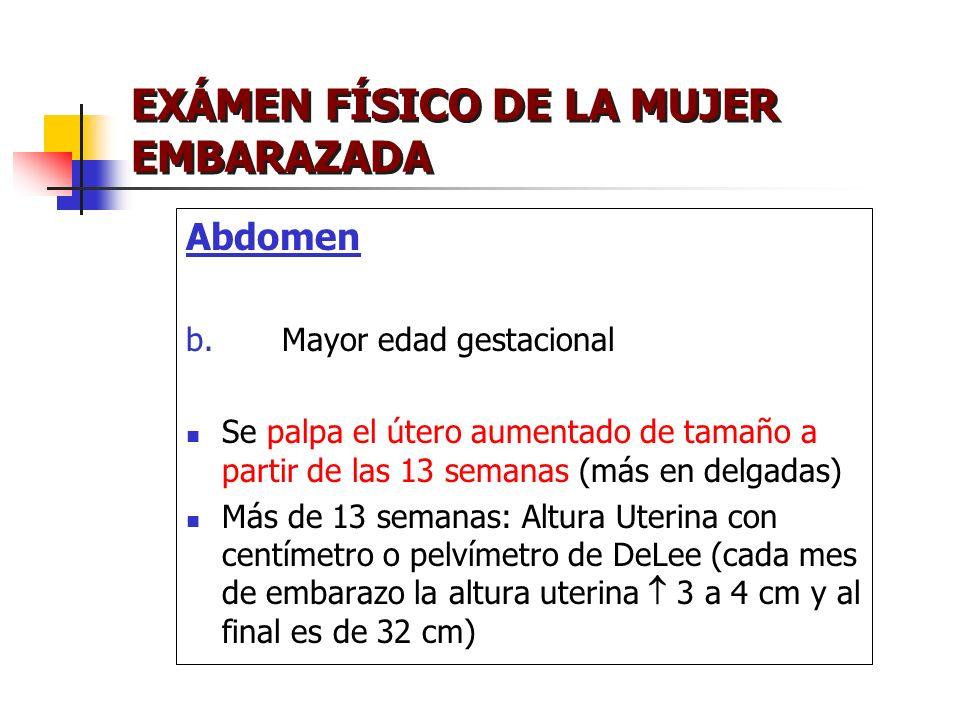 EXÁMEN FÍSICO DE LA MUJER EMBARAZADA Abdomen b. Mayor edad gestacional Se palpa el útero aumentado de tamaño a partir de las 13 semanas (más en delgad