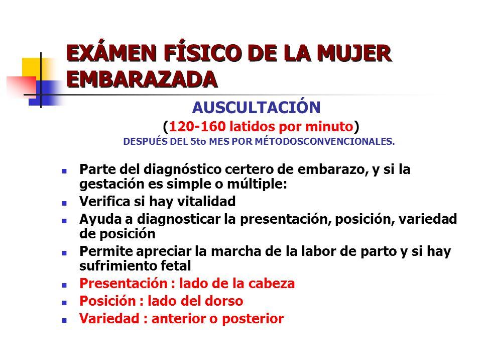 EXÁMEN FÍSICO DE LA MUJER EMBARAZADA AUSCULTACIÓN (120-160 latidos por minuto) DESPUÉS DEL 5to MES POR MÉTODOSCONVENCIONALES. Parte del diagnóstico ce
