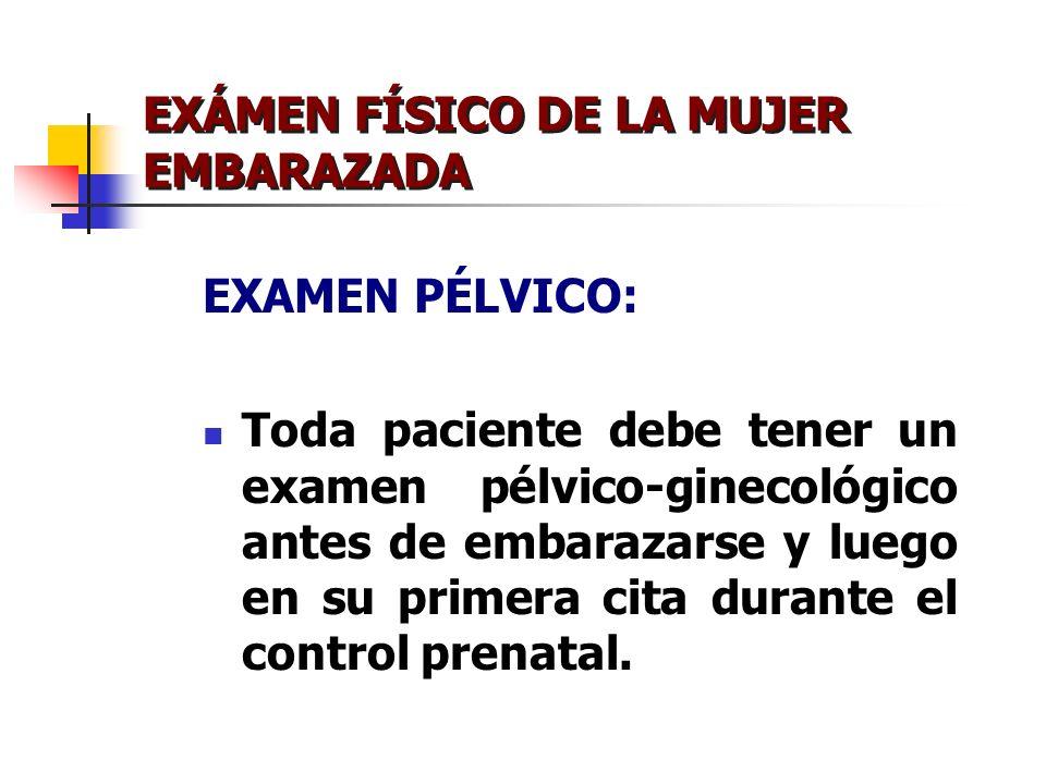 EXÁMEN FÍSICO DE LA MUJER EMBARAZADA EXAMEN PÉLVICO: Toda paciente debe tener un examen pélvico-ginecológico antes de embarazarse y luego en su primer