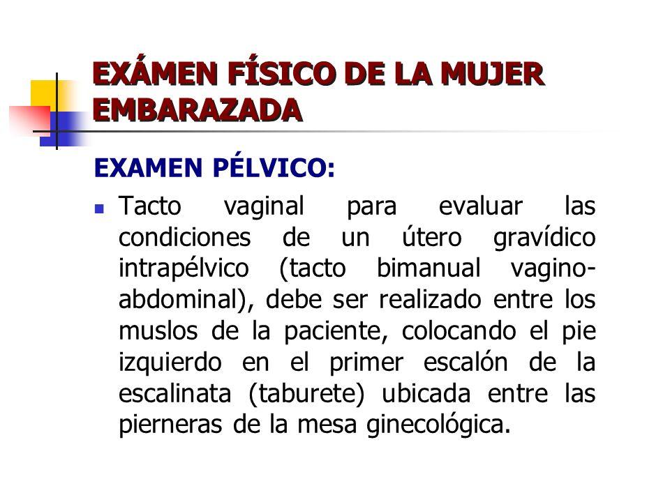 EXÁMEN FÍSICO DE LA MUJER EMBARAZADA EXAMEN PÉLVICO: Tacto vaginal para evaluar las condiciones de un útero gravídico intrapélvico (tacto bimanual vag