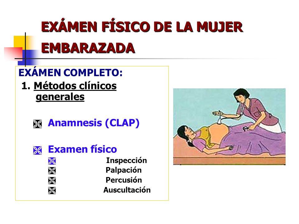 EXÁMEN FÍSICO DE LA MUJER EMBARAZADA EXÁMEN COMPLETO: 1. Métodos clínicos generales Anamnesis (CLAP) Examen físico Inspección Palpación Percusión Ausc