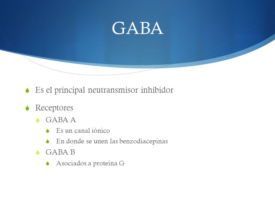 GABA Es el principal neutransmisor inhibidor Receptores GABA A Es un canal iónico En donde se unen las benzodiacepinas GABA B Asociados a proteína G