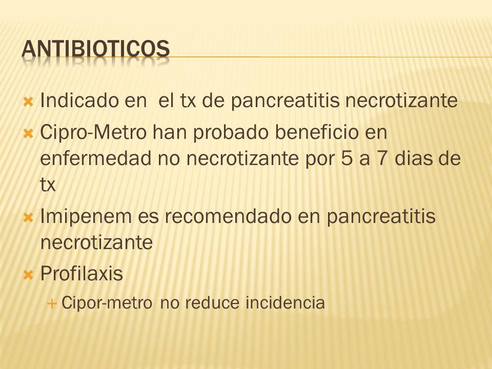 Indicado en el tx de pancreatitis necrotizante Cipro-Metro han probado beneficio en enfermedad no necrotizante por 5 a 7 dias de tx Imipenem es recome