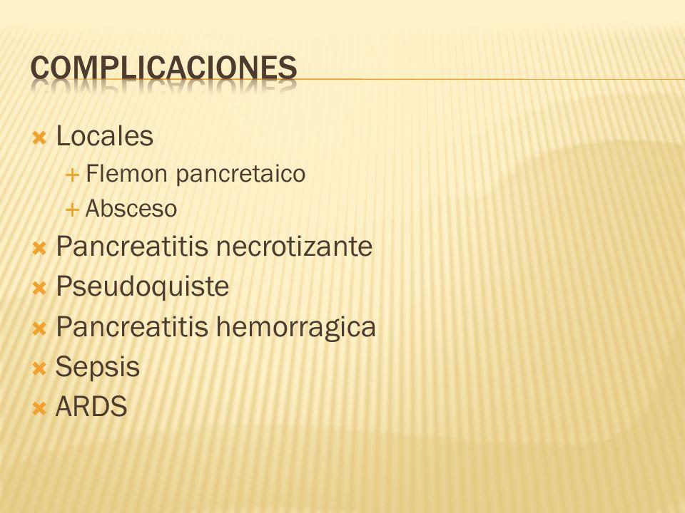 Locales Flemon pancretaico Absceso Pancreatitis necrotizante Pseudoquiste Pancreatitis hemorragica Sepsis ARDS