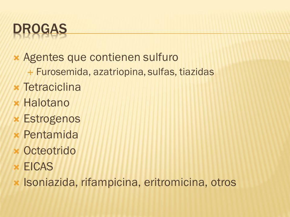Agentes que contienen sulfuro Furosemida, azatriopina, sulfas, tiazidas Tetraciclina Halotano Estrogenos Pentamida Octeotrido EICAS Isoniazida, rifamp