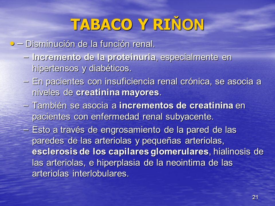 21 TABACO Y RI ŇON ̶ Disminución de la función renal. ̶ Disminución de la función renal. – Incremento de la proteinuria, especialmente en hipertensos