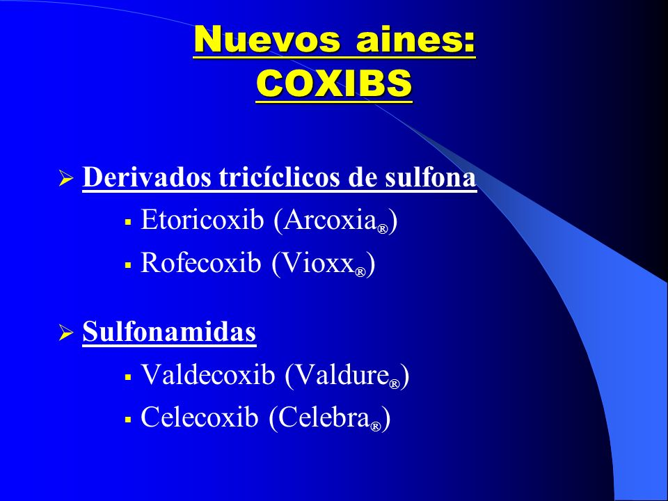 Nuevos aines: COXIBS Derivados tricíclicos de sulfona Etoricoxib (Arcoxia ® ) Rofecoxib (Vioxx ® ) Sulfonamidas Valdecoxib (Valdure ® ) Celecoxib (Cel